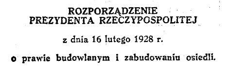 Rozporządzenie Prezydenta Rzeczypospolitej z dnia 16 lipca 1928 r. o prawie budowlanym i zabudowaniu osiedli, źródło: http://isap.sejm.gov.pl/