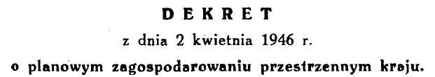 Dekret z dnia 2 kwietnia 1946 r. o planowym zagospodarowaniu przestrzennym kraju, źródło: http://isap.sejm.gov.pl/